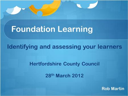 Foundation Learning Identifying and assessing your learners Hertfordshire County Council 28 th March 2012 Rob Martin.