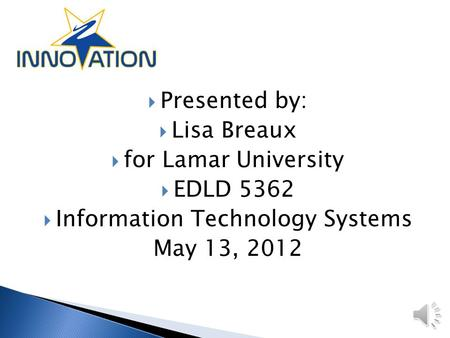  Presented by:  Lisa Breaux  for Lamar University  EDLD 5362  Information Technology Systems May 13, 2012.