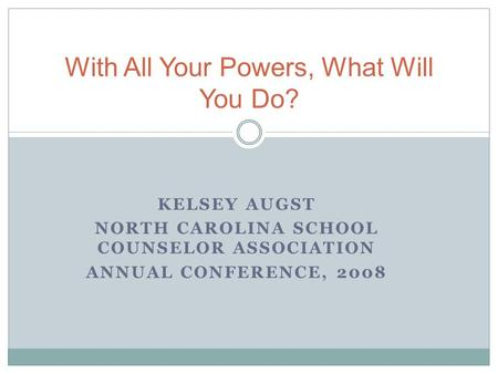 KELSEY AUGST NORTH CAROLINA SCHOOL COUNSELOR ASSOCIATION ANNUAL CONFERENCE, 2008 With All Your Powers, What Will You Do?