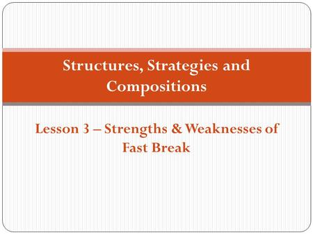 Structures, Strategies and Compositions Lesson 3 – Strengths & Weaknesses of Fast Break.
