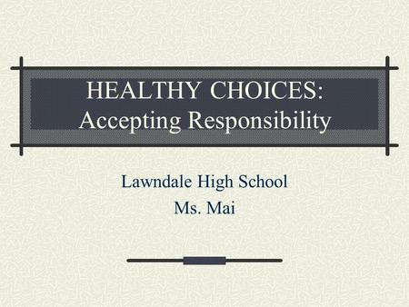 HEALTHY CHOICES: Accepting Responsibility Lawndale High School Ms. Mai.