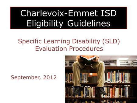 Charlevoix-Emmet ISD Eligibility Guidelines Specific Learning Disability (SLD) Evaluation Procedures September, 2012.