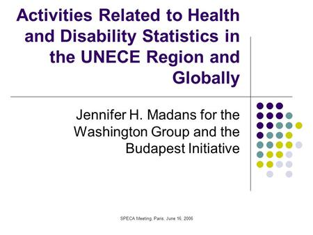 SPECA Meeting, Paris, June 16, 2006 Activities Related to Health and Disability Statistics in the UNECE Region and Globally Jennifer H. Madans for the.