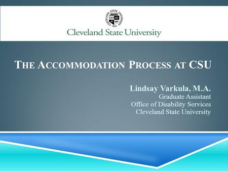 T HE A CCOMMODATION P ROCESS AT CSU Lindsay Varkula, M.A. Graduate Assistant Office of Disability Services Cleveland State University.