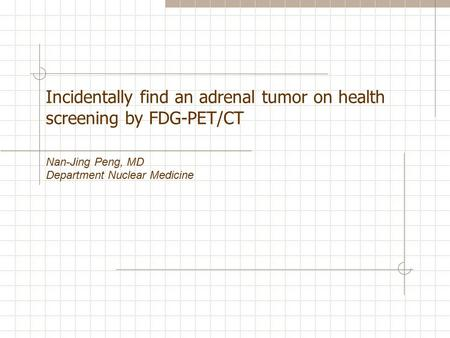 Incidentally find an adrenal tumor on health screening by FDG-PET/CT Nan-Jing Peng, MD Department Nuclear Medicine.