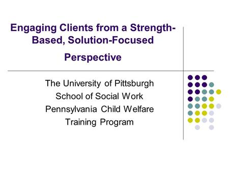 Engaging Clients from a Strength- Based, Solution-Focused Perspective The University of Pittsburgh School of Social Work Pennsylvania Child Welfare Training.