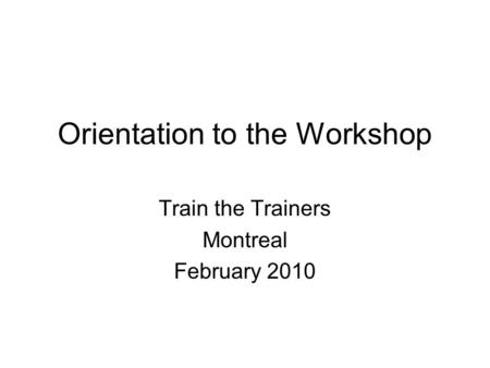 Orientation to the Workshop Train the Trainers Montreal February 2010.