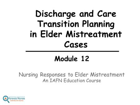 Discharge and Care Transition Planning in Elder Mistreatment Cases Module 12 Nursing Responses to Elder Mistreatment An IAFN Education Course.