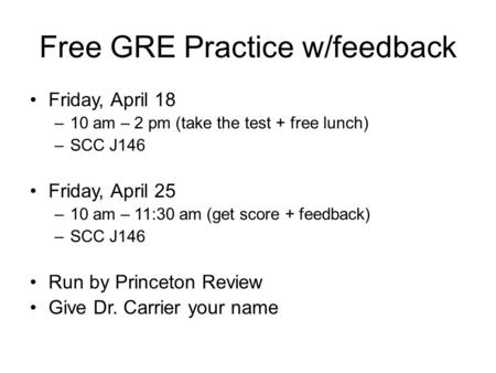 Free GRE Practice w/feedback Friday, April 18 –10 am – 2 pm (take the test + free lunch) –SCC J146 Friday, April 25 –10 am – 11:30 am (get score + feedback)