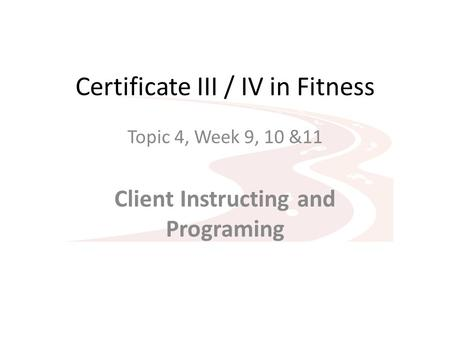 Certificate III / IV in Fitness Topic 4, Week 9, 10 &11 Client Instructing and Programing.