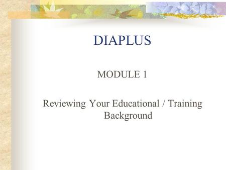 DIAPLUS MODULE 1 Reviewing Your Educational / Training Background.