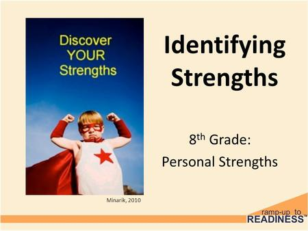 Identifying Strengths 8 th Grade: Personal Strengths Minarik, 2010.