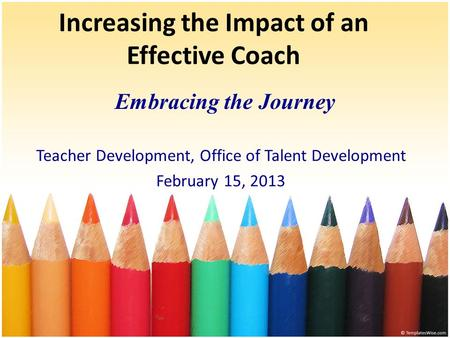 Increasing the Impact of an Effective Coach Embracing the Journey Teacher Development, Office of Talent Development February 15, 2013.
