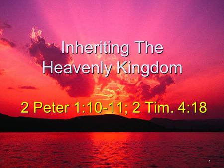 Inheriting The Heavenly Kingdom 2 Peter 1:10-11; 2 Tim. 4:18 1.