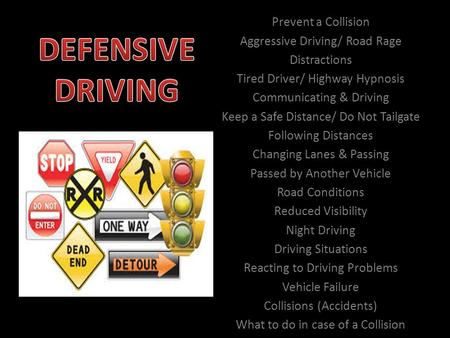 Prevent a Collision Aggressive Driving/ Road Rage Distractions Tired Driver/ Highway Hypnosis Communicating & Driving Keep a Safe Distance/ Do Not Tailgate.
