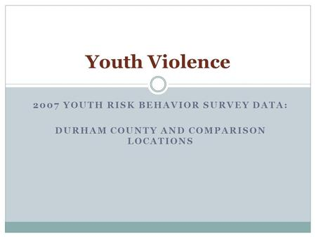 2007 YOUTH RISK BEHAVIOR SURVEY DATA: DURHAM COUNTY AND COMPARISON LOCATIONS Youth Violence.