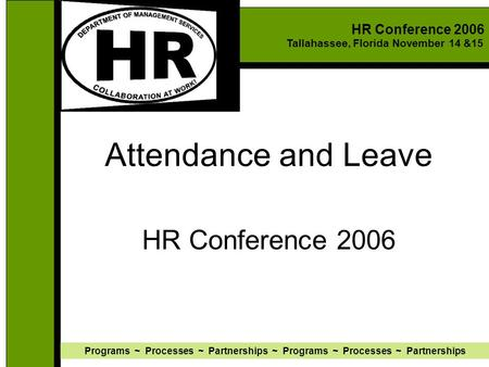 HR Conference 2006 Tallahassee, Florida November 14 &15 Programs ~ Processes ~ Partnerships ~ Programs ~ Processes ~ Partnerships Attendance and Leave.