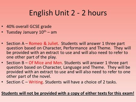 English Unit 2 - 2 hours 40% overall GCSE grade Tuesday January 10 th – am Section A – Romeo & Juliet. Students will answer 1 three part question based.