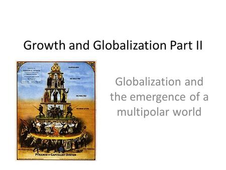 Growth and Globalization Part II Globalization and the emergence of a multipolar world.