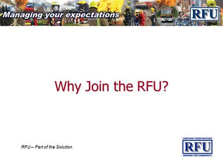 RFU – Part of the Solution Why Join the RFU?. RFU – Part of the Solution There is no such person as an 'Invincible Firefighter' Everyone should have some.