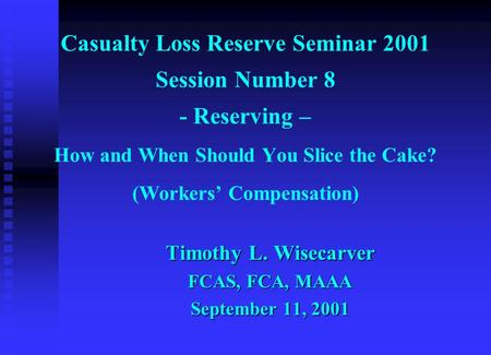 Casualty Loss Reserve Seminar 2001 Session Number 8 - Reserving – How and When Should You Slice the Cake? (Workers' Compensation) Timothy L. Wisecarver.