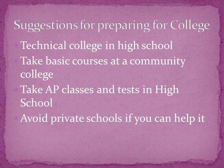 Technical college in high school Take basic courses at a community college Take AP classes and tests in High School Avoid private schools if you can help.