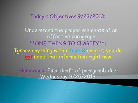 Today's Objectives 9/23/2013: Understand the proper elements of an effective paragraph **ONE THING TO CLARIFY**: Ignore anything with a blue X over it;