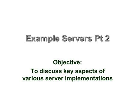 Example Servers Pt 2 Objective: To discuss key aspects of various server implementations.