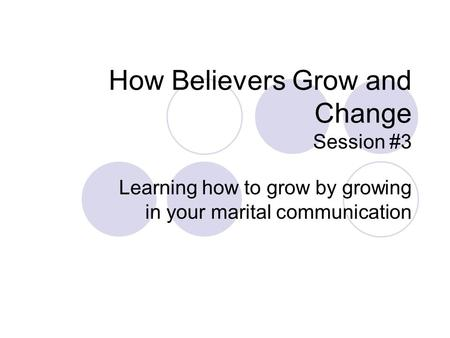 How Believers Grow and Change Session #3 Learning how to grow by growing in your marital communication.