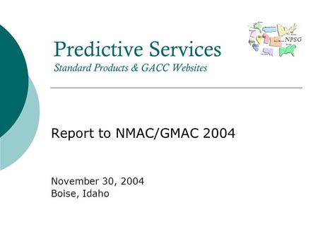 NPSG Predictive Services Standard Products & GACC Websites Report to NMAC/GMAC 2004 November 30, 2004 Boise, Idaho.