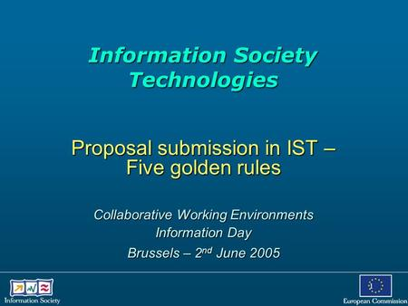 1 Information Society Technologies Information Society Technologies Proposal submission in IST – Five golden rules Collaborative Working Environments Information.