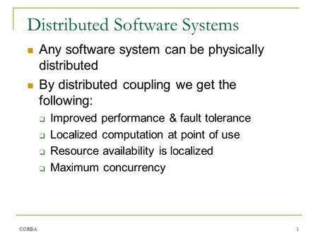CORBA1 Distributed Software Systems Any software system can be physically distributed By distributed coupling we get the following:  Improved performance.