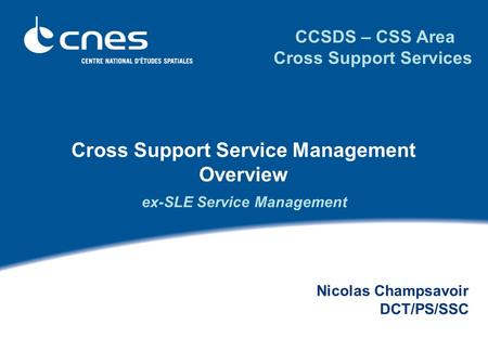 Cross Support Service Management Overview Nicolas Champsavoir DCT/PS/SSC CCSDS – CSS Area Cross Support Services ex-SLE Service Management.