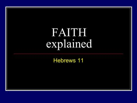 FAITH explained Hebrews 11. The path into God's presence Heb 11:6 – But without FAITH it is impossible to please Him, for he who comes to God must believe.
