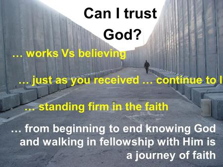 Can I trust God? … from beginning to end knowing God and walking in fellowship with Him is a journey of faith … works Vs believing … just as you received.