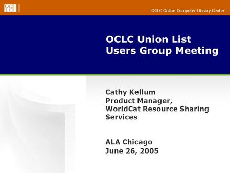 OCLC Online Computer Library Center OCLC Union List Users Group Meeting Cathy Kellum Product Manager, WorldCat Resource Sharing Services ALA Chicago June.
