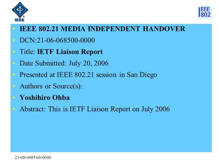 21-06-0685-00-0000 IEEE 802.21 MEDIA INDEPENDENT HANDOVER DCN:21-06-068500-0000 Title: IETF Liaison Report Date Submitted: July 20, 2006 Presented at IEEE.