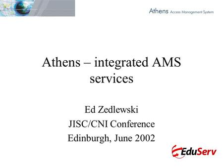 Athens – integrated AMS services Ed Zedlewski JISC/CNI Conference Edinburgh, June 2002.