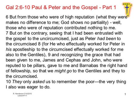 R. Henderson 3/14/2010 Lesson # 11 1 Gal 2:6-10 Paul & Peter and the Gospel - Part 1 6 But from those who were of high reputation (what they were makes.