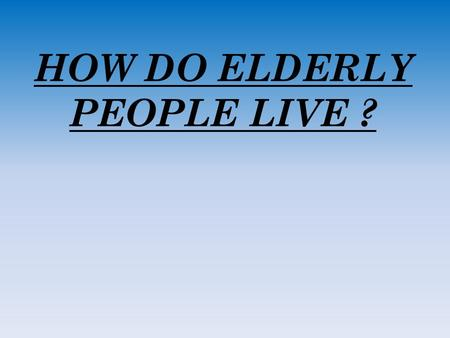 HOW DO ELDERLY PEOPLE LIVE ?.  The state is judged as it treats its elders