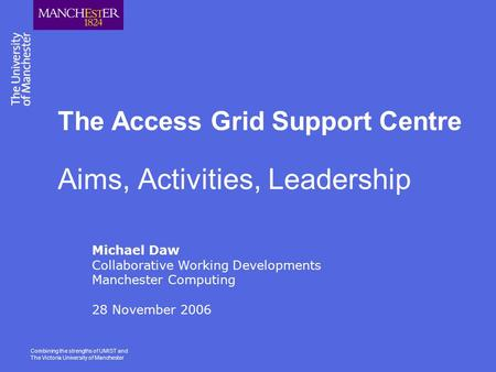 Combining the strengths of UMIST and The Victoria University of Manchester The Access Grid Support Centre Aims, Activities, Leadership Michael Daw Collaborative.