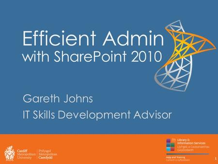 Efficient Admin with SharePoint 2010 Gareth Johns IT Skills Development Advisor 1.