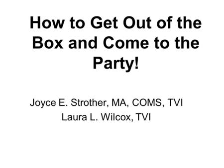 How to Get Out of the Box and Come to the Party! Joyce E. Strother, MA, COMS, TVI Laura L. Wilcox, TVI.