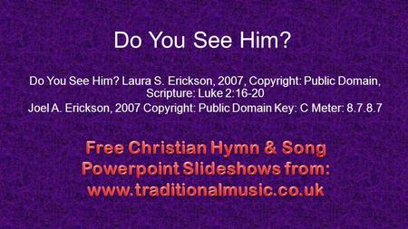 Do You See Him? Do You See Him? Laura S. Erickson, 2007, Copyright: Public Domain, Scripture: Luke 2:16-20 Joel A. Erickson, 2007 Copyright: Public Domain.