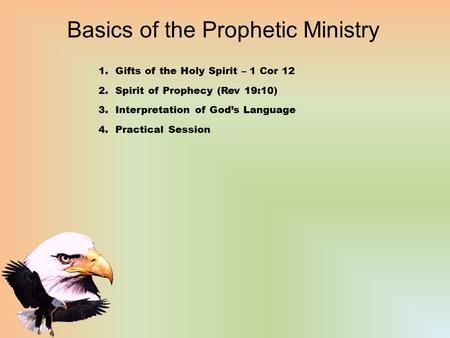 Basics of the Prophetic Ministry 1.Gifts of the Holy Spirit – 1 Cor 12 2.Spirit of Prophecy (Rev 19:10) 3.Interpretation of God's Language 4.Practical.