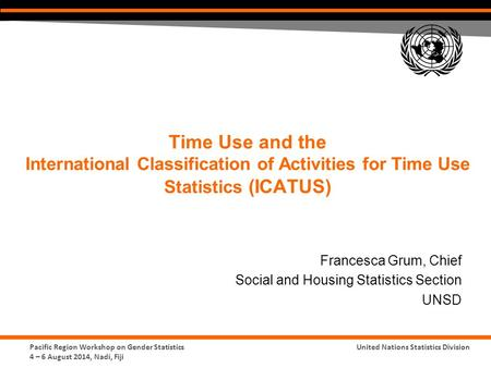 Pacific Region Workshop on Gender Statistics 4 – 6 August 2014, Nadi, Fiji United Nations Statistics Division Time Use and the International Classification.
