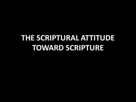 THE SCRIPTURAL ATTITUDE TOWARD SCRIPTURE. Scriptural Attitude Toward Scripture The fear of the Lord is the beginning of knowledge Prov. 1:7 Fear His power.