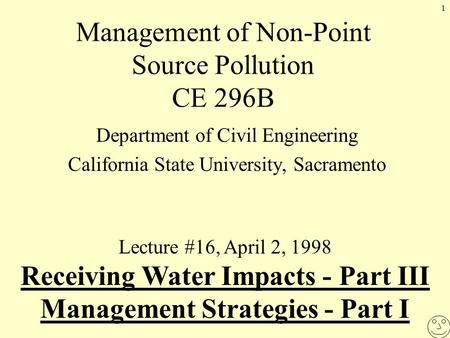 1 Management of Non-Point Source Pollution CE 296B Department of Civil Engineering California State University, Sacramento Lecture #16, April 2, 1998 Receiving.