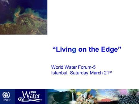 "World Water Forum-5 Istanbul, Saturday March 21 st ""Living on the Edge"""