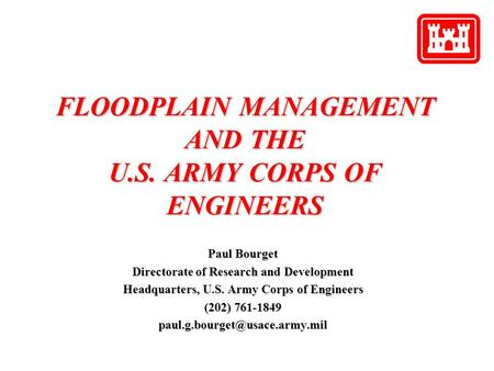FLOODPLAIN MANAGEMENT AND THE U.S. ARMY CORPS OF ENGINEERS Paul Bourget Directorate of Research and Development Headquarters, U.S. Army Corps of Engineers.